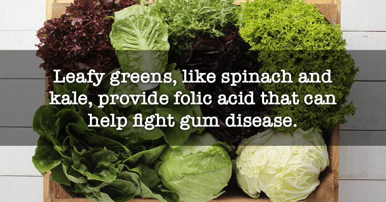 Leafy greens protect against gum disease because they promote folic acid.